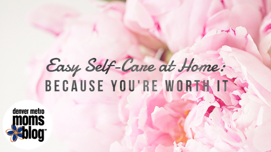 Easy Steps for Self-Care at Home: Because You're Worth It | Denver Metro Moms Blog