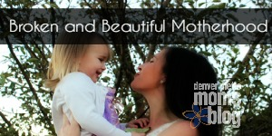 Broken & Beautiful Motherhood | Denver Metro Moms Blog