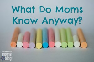 What Do Moms Know Anyway? | Denver Metro Moms Blog