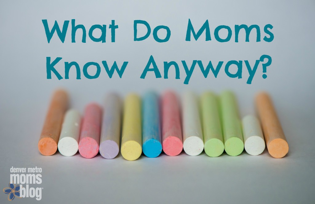 What Do Moms Know Anyway?   Denver Metro Moms Blog