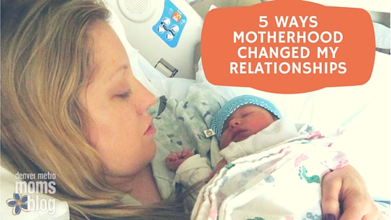 5 Ways Motherhood Changed My Relationships | Denver Metro Moms Blog