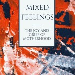 Mixed Feelings: The Joy and Grief of Motherhood