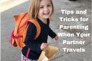 Tips and Tricks for Parenting When Your Partner Travels