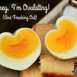 Honey, I'm Ovulating! (And Freaking Out)