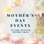 Mother's Day Events In The Denver Metro Area