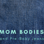 Mom Bodies and Pre-Baby Jeans
