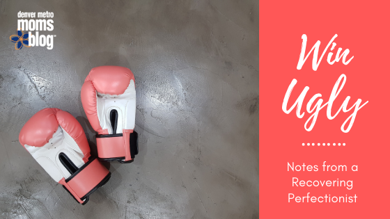 Winning Ugly and Other Notes from a Recovering Perfectionist | Denver Metro Moms Blog